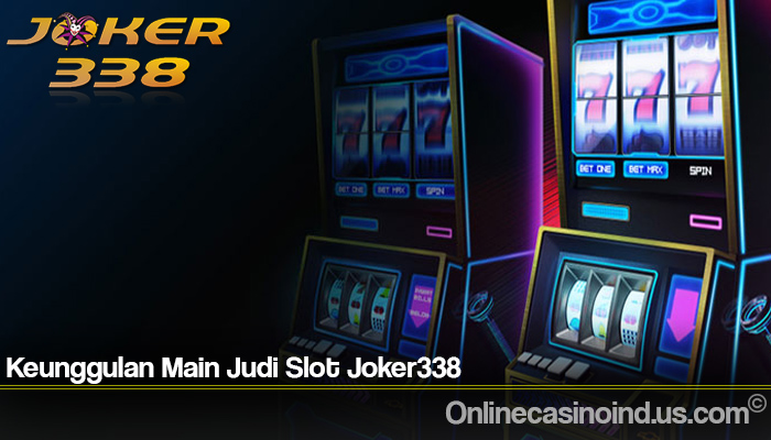 Keunggulan Main Judi Slot Joker338