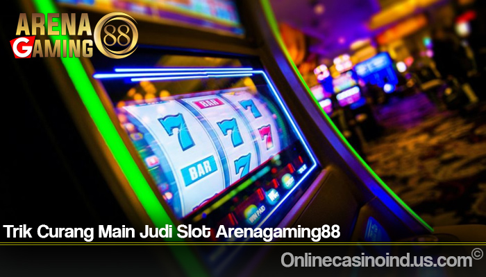 Trik Curang Main Judi Slot Arenagaming88
